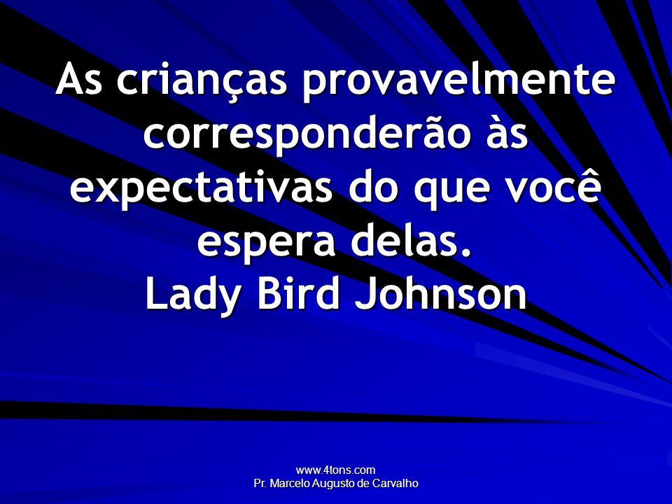 www.4tons.com Pr. Marcelo Augusto de Carvalho As crianças provavelmente corresponderão às expectativas do que você espera delas. Lady Bird Johnson