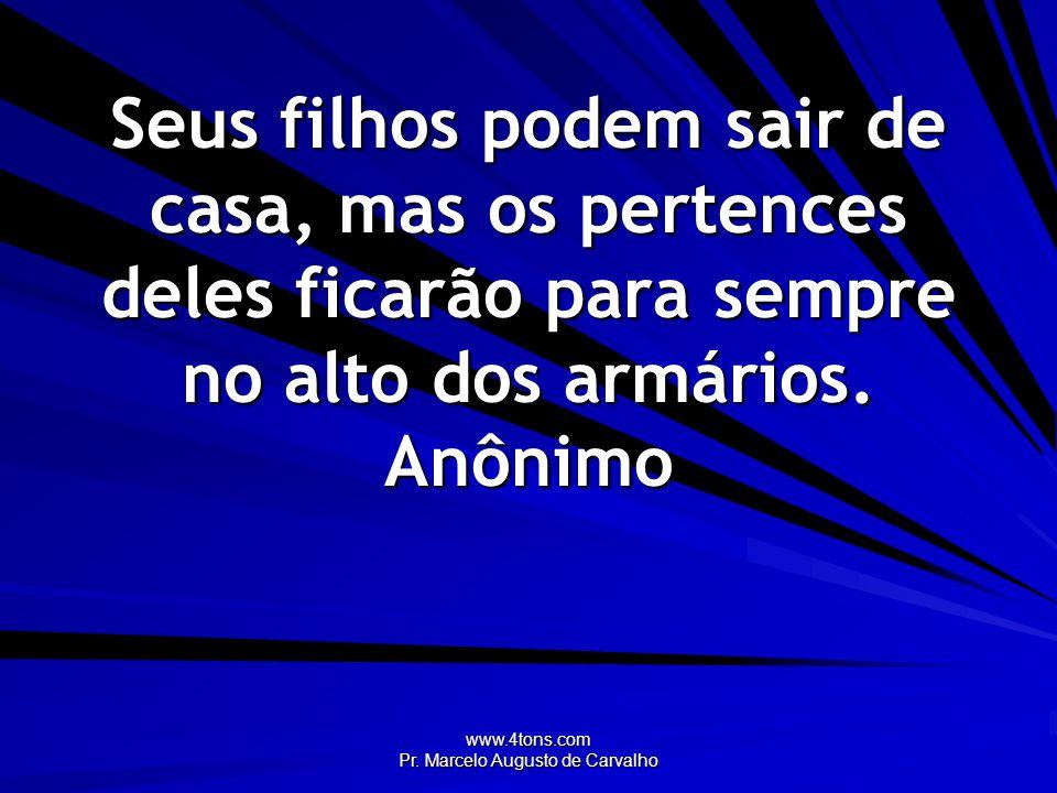 www.4tons.com Pr. Marcelo Augusto de Carvalho Seus filhos podem sair de casa, mas os pertences deles ficarão para sempre no alto dos armários. Anônimo