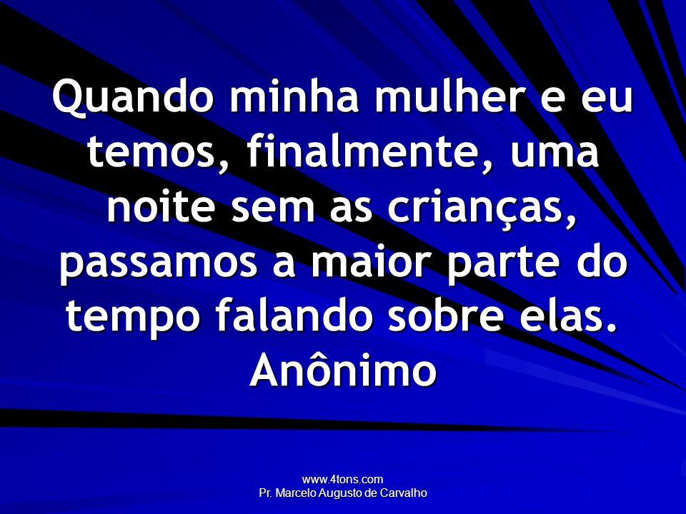 www.4tons.com Pr. Marcelo Augusto de Carvalho Quando minha mulher e eu temos, finalmente, uma noite sem as crianças, passamos a maior parte do tempo f