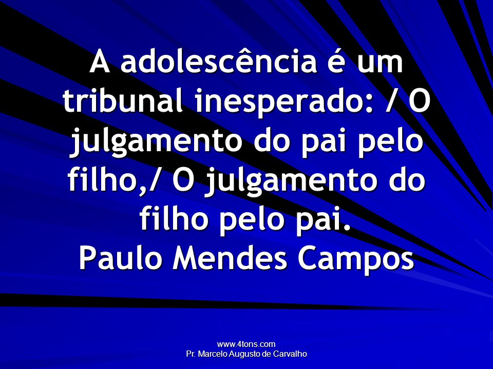www.4tons.com Pr. Marcelo Augusto de Carvalho A adolescência é um tribunal inesperado: / O julgamento do pai pelo filho,/ O julgamento do filho pelo p