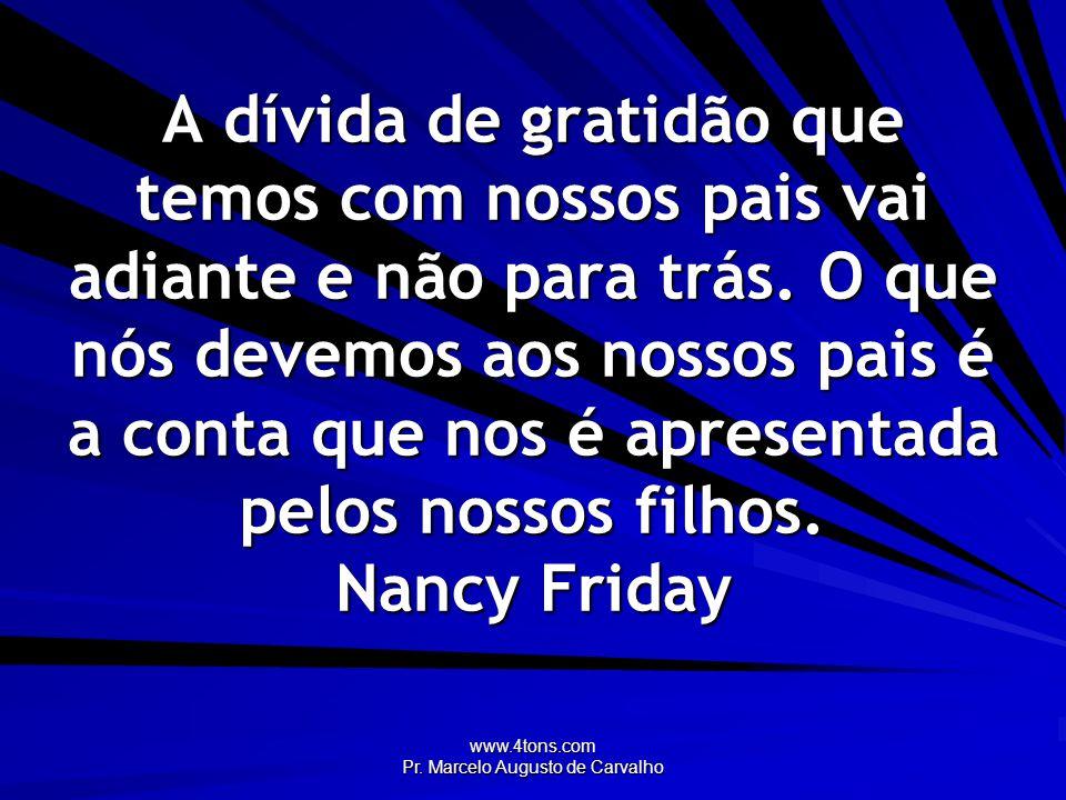 www.4tons.com Pr. Marcelo Augusto de Carvalho A dívida de gratidão que temos com nossos pais vai adiante e não para trás. O que nós devemos aos nossos