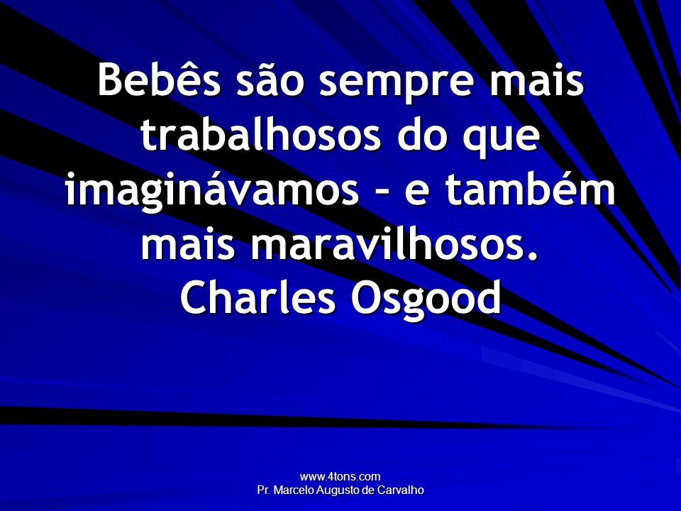 www.4tons.com Pr. Marcelo Augusto de Carvalho Bebês são sempre mais trabalhosos do que imaginávamos – e também mais maravilhosos. Charles Osgood