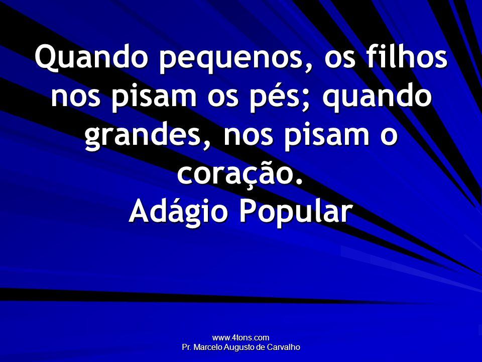 www.4tons.com Pr. Marcelo Augusto de Carvalho Quando pequenos, os filhos nos pisam os pés; quando grandes, nos pisam o coração. Adágio Popular
