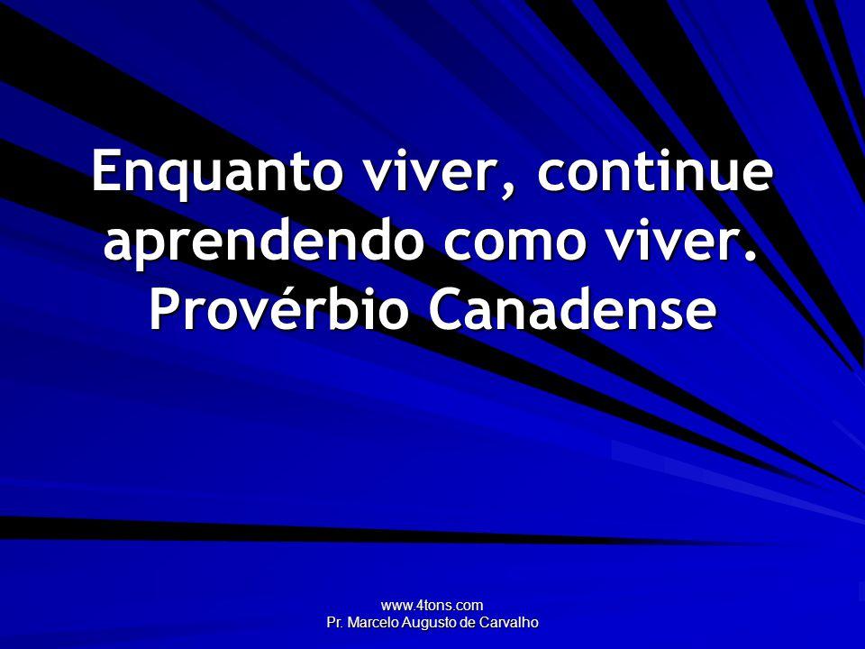 www.4tons.com Pr. Marcelo Augusto de Carvalho Enquanto viver, continue aprendendo como viver. Provérbio Canadense