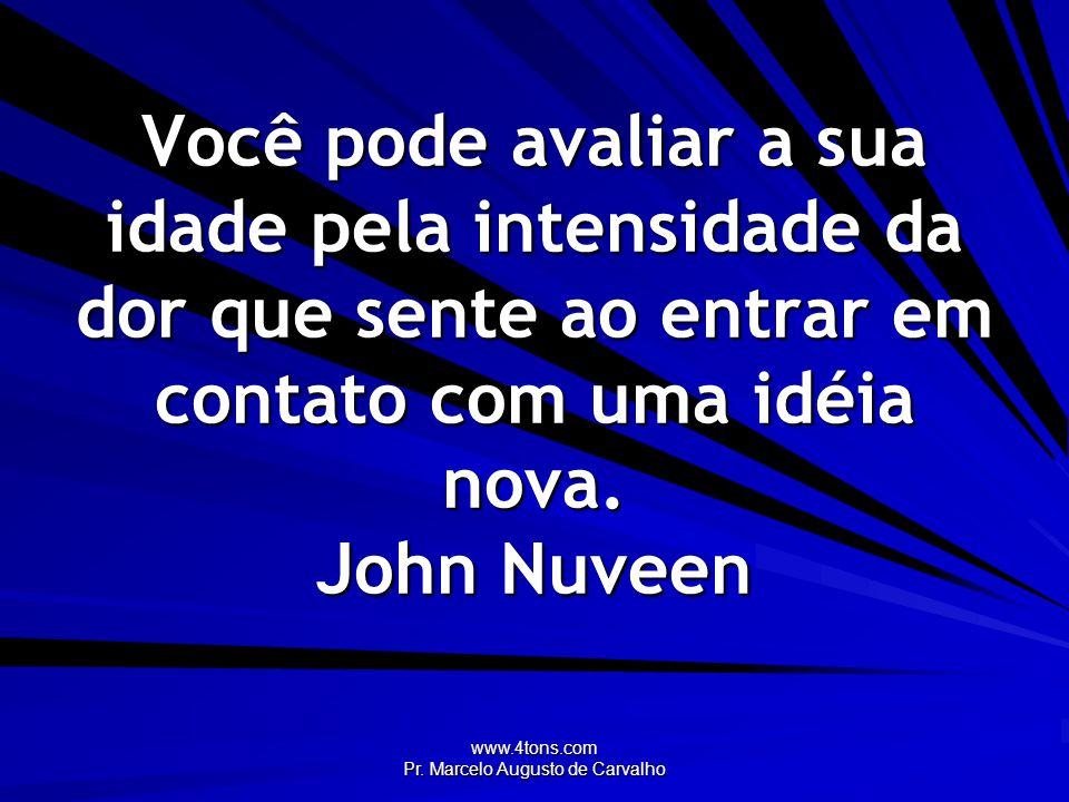 www.4tons.com Pr. Marcelo Augusto de Carvalho Você pode avaliar a sua idade pela intensidade da dor que sente ao entrar em contato com uma idéia nova.