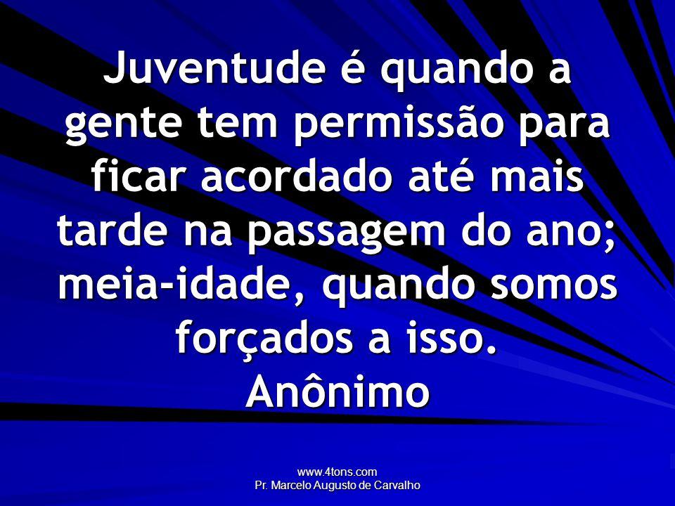 www.4tons.com Pr. Marcelo Augusto de Carvalho Juventude é quando a gente tem permissão para ficar acordado até mais tarde na passagem do ano; meia-ida