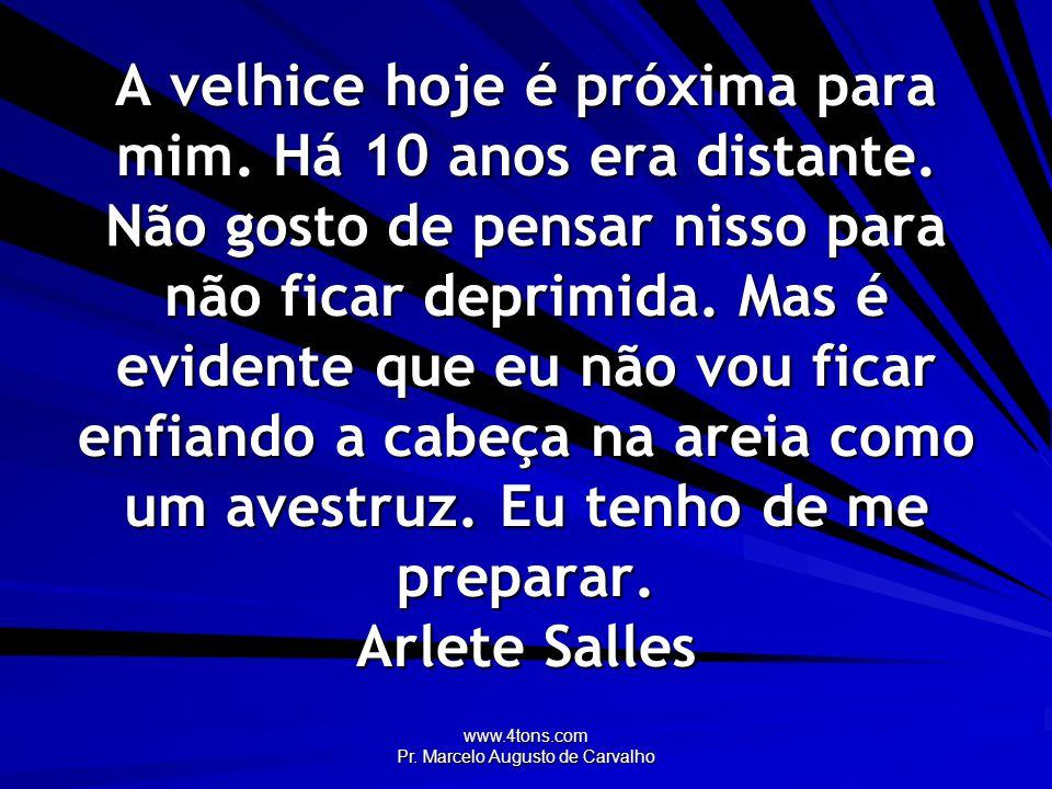 www.4tons.com Pr. Marcelo Augusto de Carvalho A velhice hoje é próxima para mim. Há 10 anos era distante. Não gosto de pensar nisso para não ficar dep