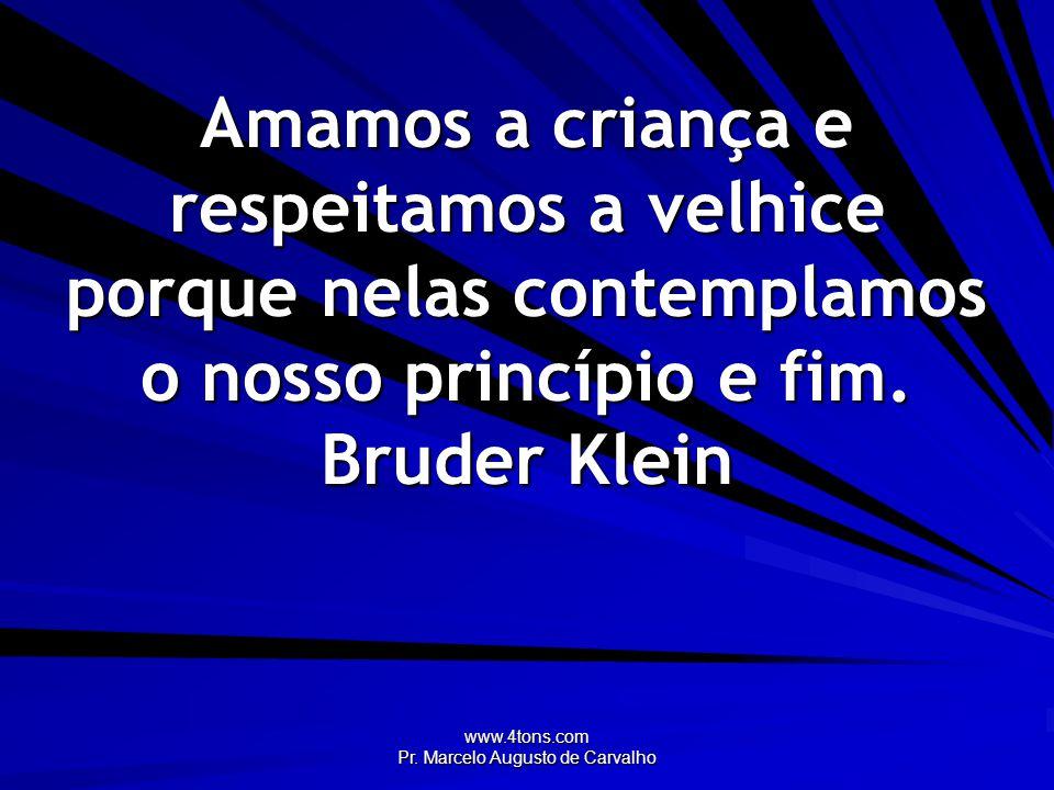 www.4tons.com Pr. Marcelo Augusto de Carvalho Amamos a criança e respeitamos a velhice porque nelas contemplamos o nosso princípio e fim. Bruder Klein