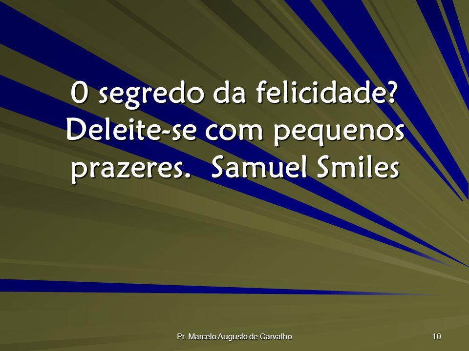 Pr. Marcelo Augusto de Carvalho 10 0 segredo da felicidade? Deleite-se com pequenos prazeres.Samuel Smiles