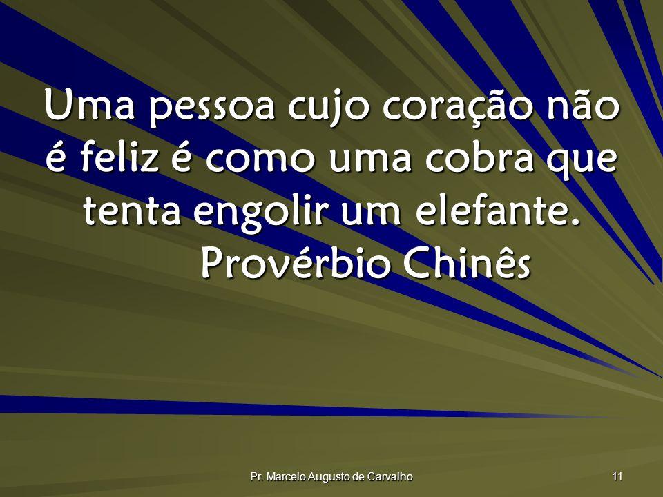 Pr. Marcelo Augusto de Carvalho 11 Uma pessoa cujo coração não é feliz é como uma cobra que tenta engolir um elefante. Provérbio Chinês