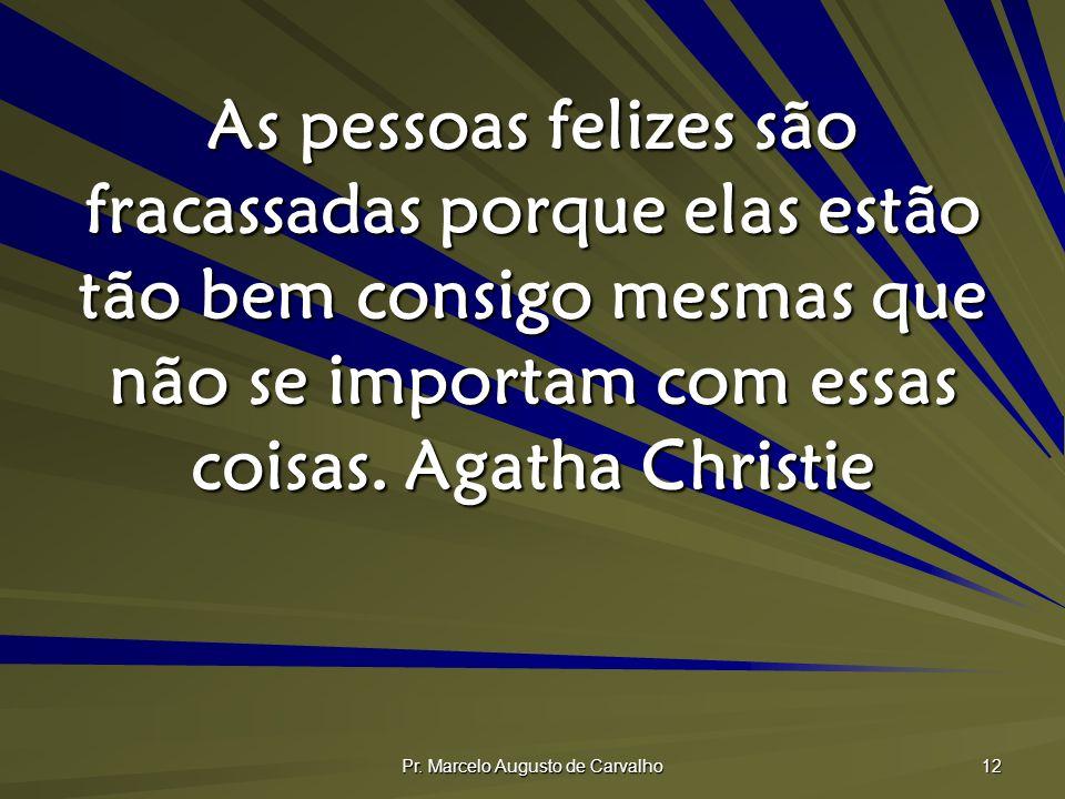 Pr. Marcelo Augusto de Carvalho 12 As pessoas felizes são fracassadas porque elas estão tão bem consigo mesmas que não se importam com essas coisas.Ag