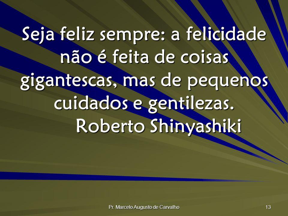 Pr. Marcelo Augusto de Carvalho 13 Seja feliz sempre: a felicidade não é feita de coisas gigantescas, mas de pequenos cuidados e gentilezas. Roberto S