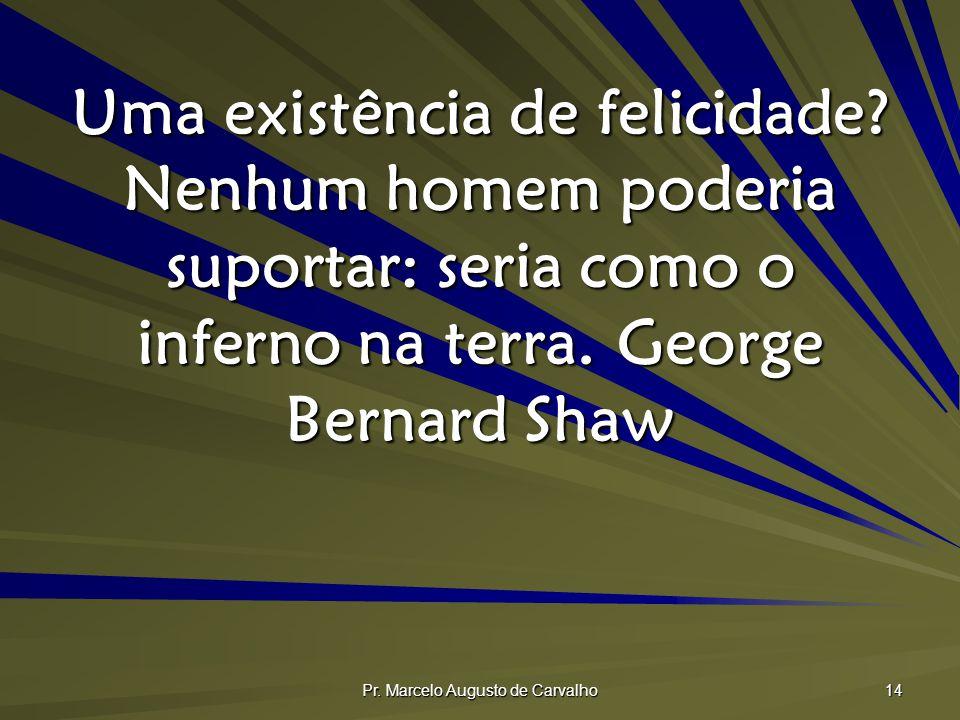 Pr. Marcelo Augusto de Carvalho 14 Uma existência de felicidade? Nenhum homem poderia suportar: seria como o inferno na terra.George Bernard Shaw