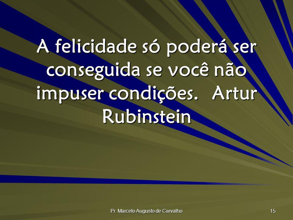 Pr. Marcelo Augusto de Carvalho 15 A felicidade só poderá ser conseguida se você não impuser condições.Artur Rubinstein