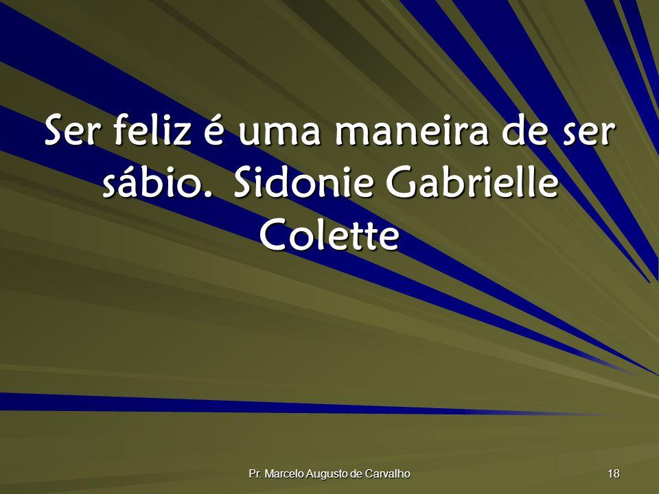 Pr. Marcelo Augusto de Carvalho 18 Ser feliz é uma maneira de ser sábio.Sidonie Gabrielle Colette
