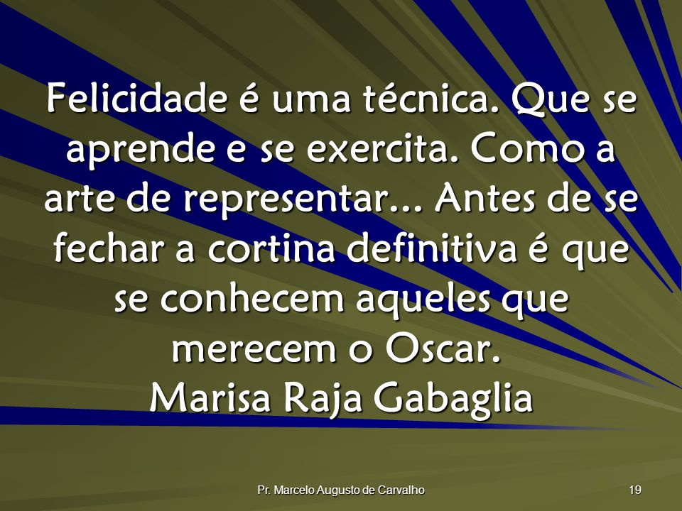 Pr. Marcelo Augusto de Carvalho 19 Felicidade é uma técnica. Que se aprende e se exercita. Como a arte de representar... Antes de se fechar a cortina