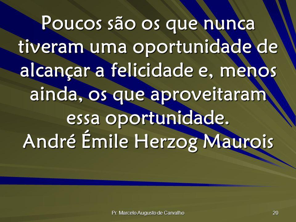 Pr. Marcelo Augusto de Carvalho 20 Poucos são os que nunca tiveram uma oportunidade de alcançar a felicidade e, menos ainda, os que aproveitaram essa