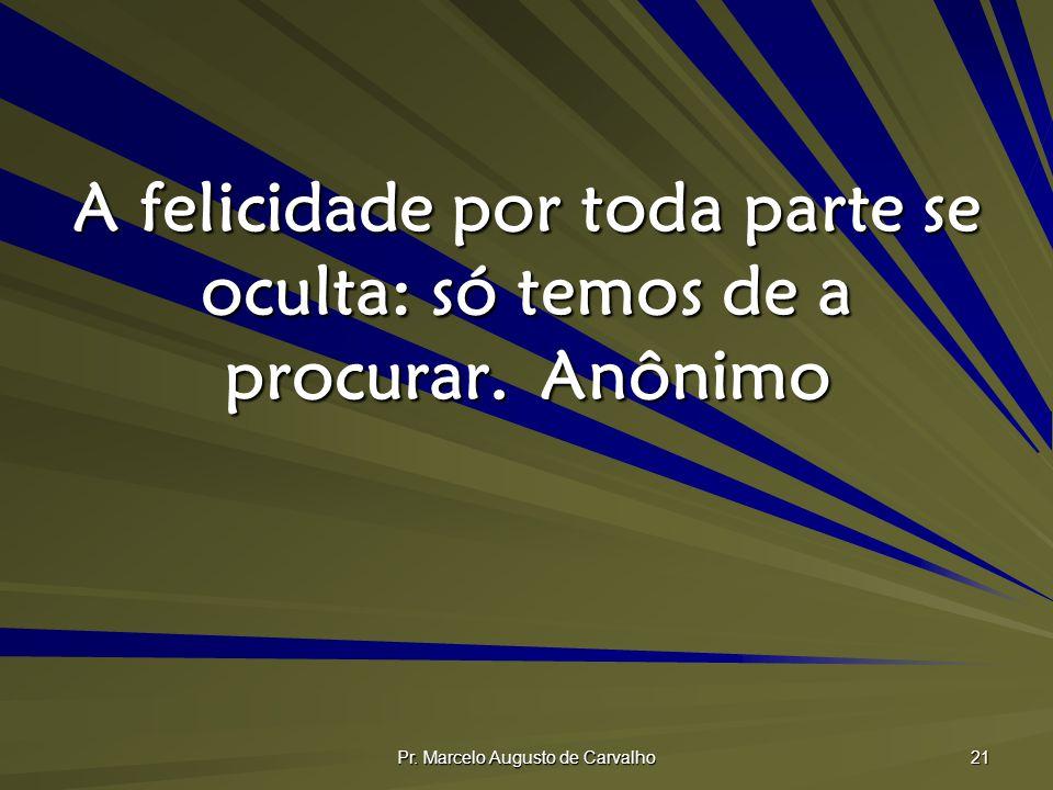 Pr. Marcelo Augusto de Carvalho 21 A felicidade por toda parte se oculta: só temos de a procurar.Anônimo