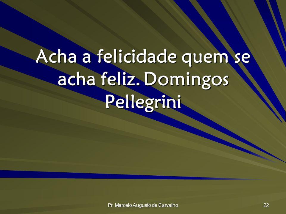 Pr. Marcelo Augusto de Carvalho 22 Acha a felicidade quem se acha feliz.Domingos Pellegrini