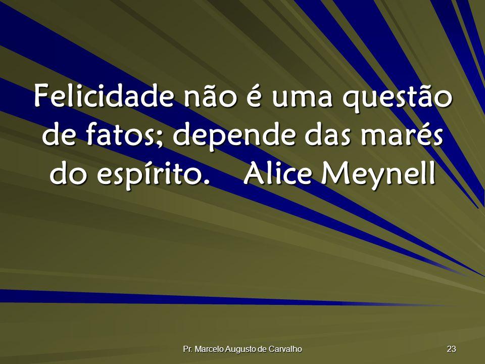 Pr. Marcelo Augusto de Carvalho 23 Felicidade não é uma questão de fatos; depende das marés do espírito.Alice Meynell