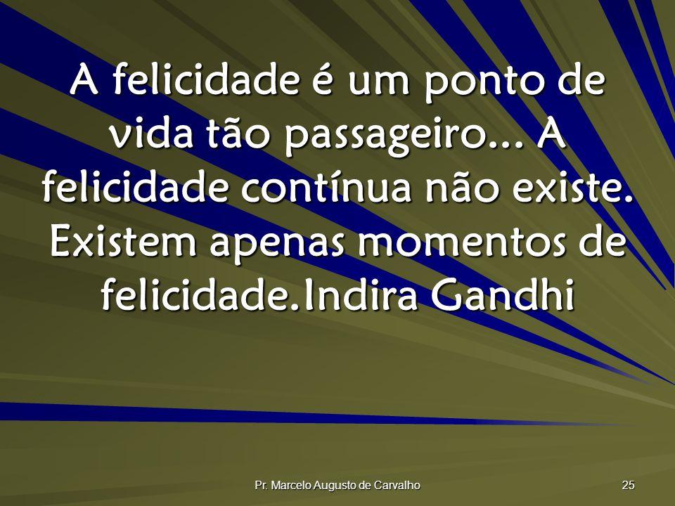 Pr. Marcelo Augusto de Carvalho 25 A felicidade é um ponto de vida tão passageiro... A felicidade contínua não existe. Existem apenas momentos de feli