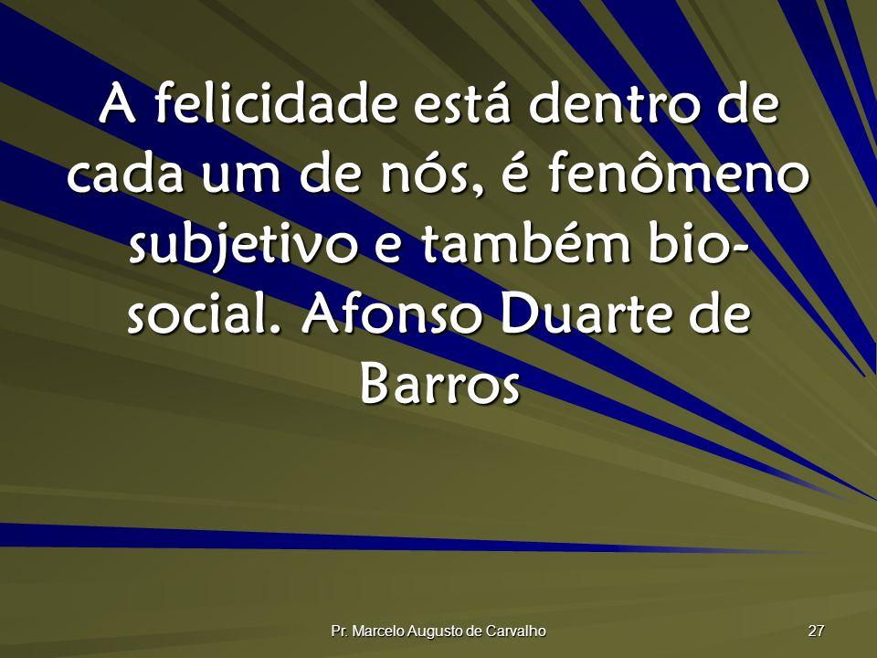 Pr. Marcelo Augusto de Carvalho 27 A felicidade está dentro de cada um de nós, é fenômeno subjetivo e também bio- social.Afonso Duarte de Barros