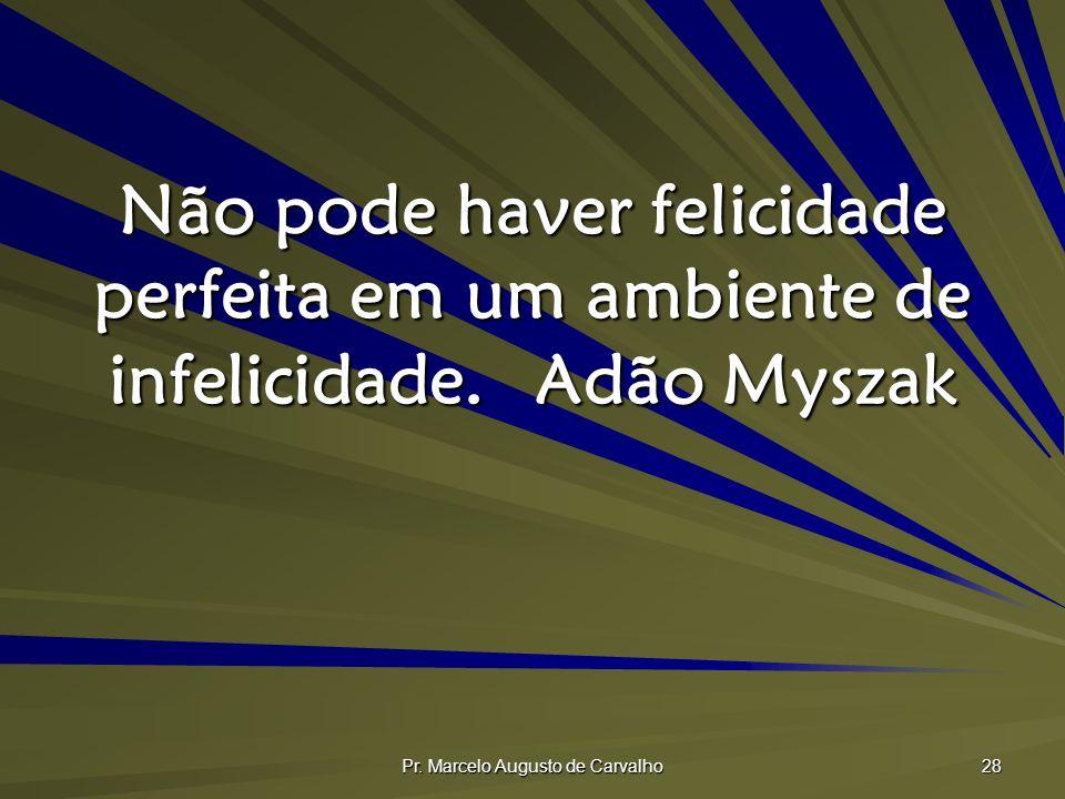 Pr. Marcelo Augusto de Carvalho 28 Não pode haver felicidade perfeita em um ambiente de infelicidade.Adão Myszak