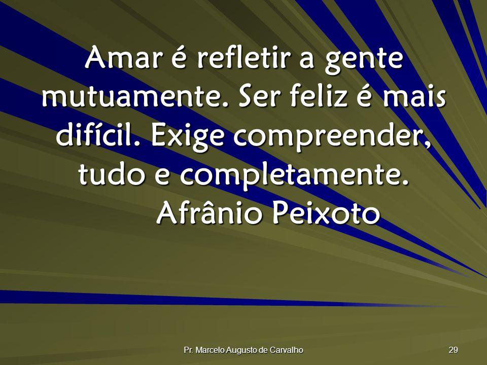Pr. Marcelo Augusto de Carvalho 29 Amar é refletir a gente mutuamente. Ser feliz é mais difícil. Exige compreender, tudo e completamente. Afrânio Peix