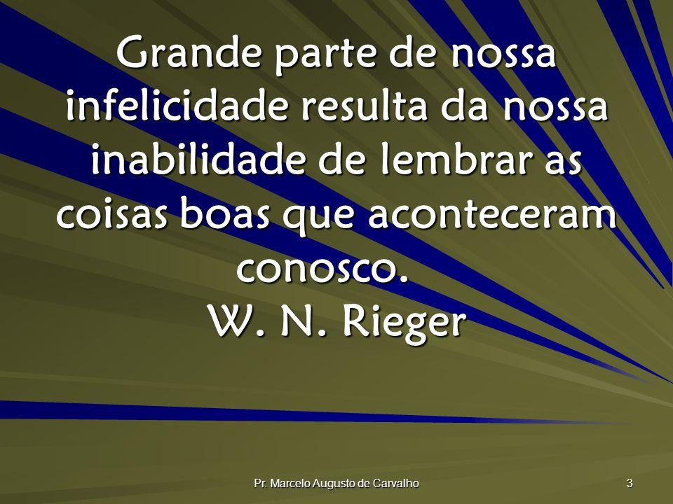 Pr. Marcelo Augusto de Carvalho 3 Grande parte de nossa infelicidade resulta da nossa inabilidade de lembrar as coisas boas que aconteceram conosco. W