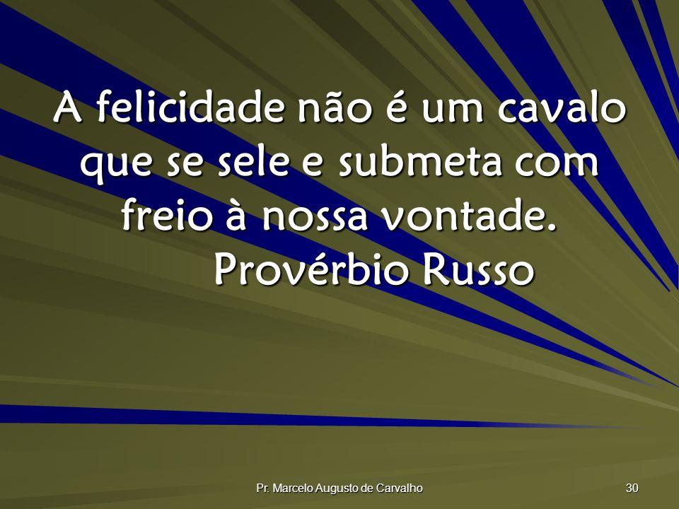 Pr. Marcelo Augusto de Carvalho 30 A felicidade não é um cavalo que se sele e submeta com freio à nossa vontade. Provérbio Russo
