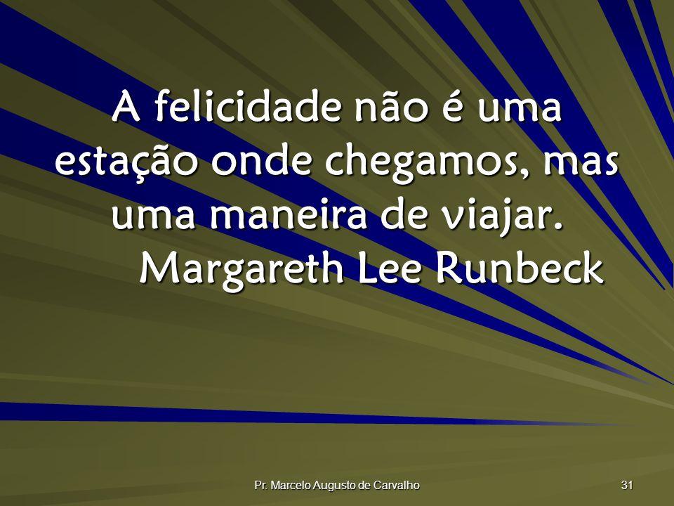 Pr. Marcelo Augusto de Carvalho 31 A felicidade não é uma estação onde chegamos, mas uma maneira de viajar. Margareth Lee Runbeck