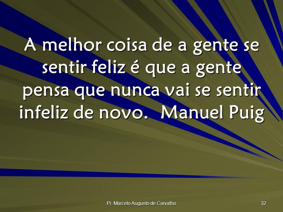 Pr. Marcelo Augusto de Carvalho 32 A melhor coisa de a gente se sentir feliz é que a gente pensa que nunca vai se sentir infeliz de novo.Manuel Puig
