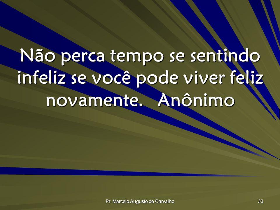 Pr. Marcelo Augusto de Carvalho 33 Não perca tempo se sentindo infeliz se você pode viver feliz novamente.Anônimo
