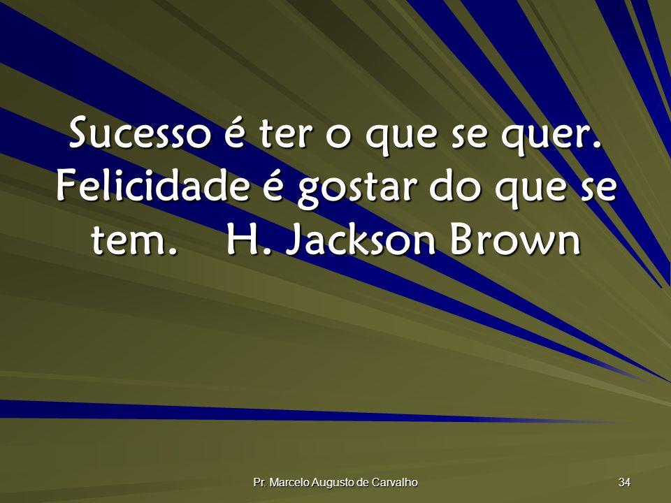 Pr. Marcelo Augusto de Carvalho 34 Sucesso é ter o que se quer. Felicidade é gostar do que se tem.H. Jackson Brown