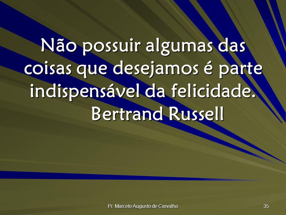 Pr. Marcelo Augusto de Carvalho 35 Não possuir algumas das coisas que desejamos é parte indispensável da felicidade. Bertrand Russell