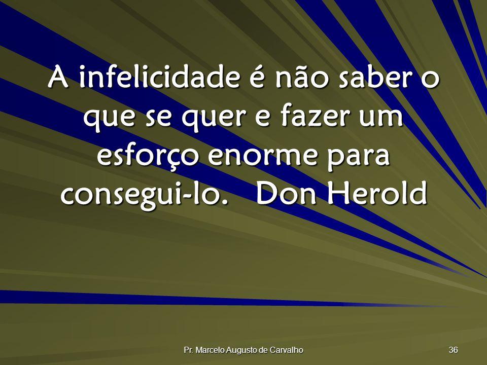 Pr. Marcelo Augusto de Carvalho 36 A infelicidade é não saber o que se quer e fazer um esforço enorme para consegui-lo.Don Herold