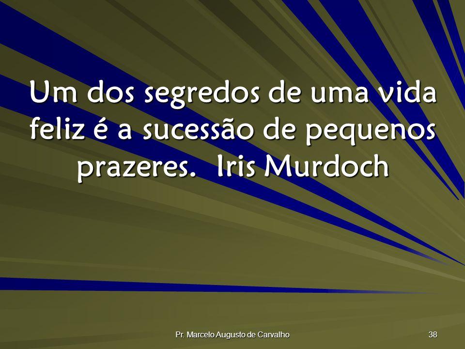 Pr. Marcelo Augusto de Carvalho 38 Um dos segredos de uma vida feliz é a sucessão de pequenos prazeres.Iris Murdoch