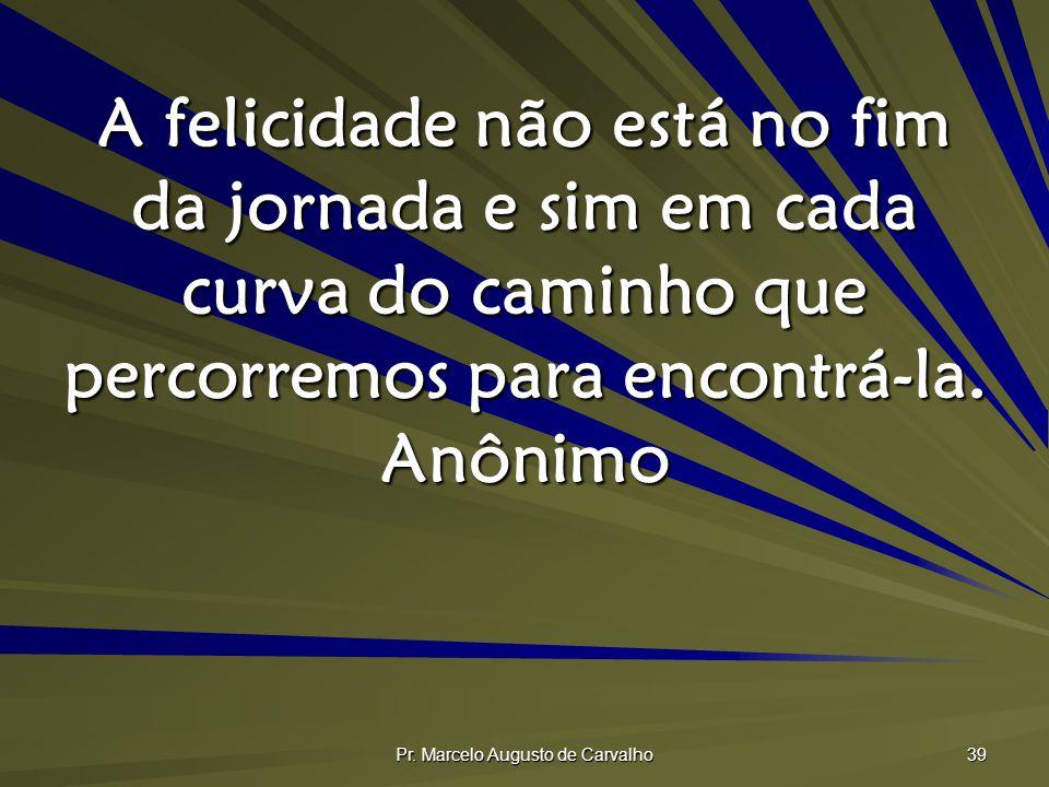 Pr. Marcelo Augusto de Carvalho 39 A felicidade não está no fim da jornada e sim em cada curva do caminho que percorremos para encontrá-la. Anônimo