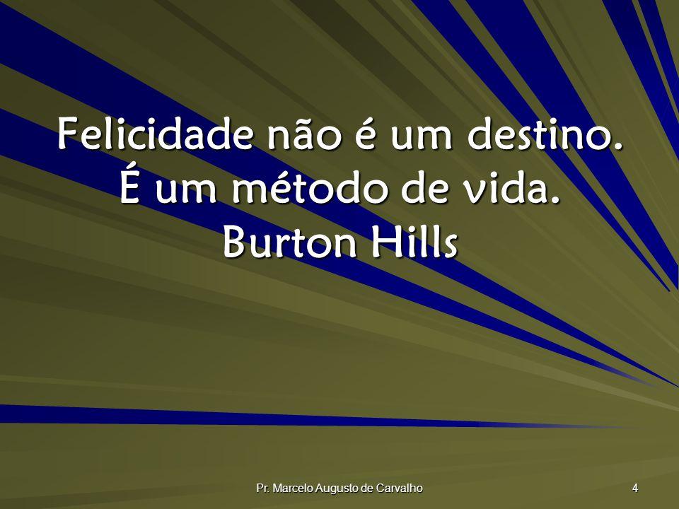 Pr. Marcelo Augusto de Carvalho 4 Felicidade não é um destino. É um método de vida. Burton Hills