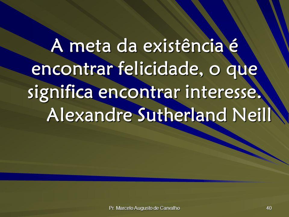 Pr. Marcelo Augusto de Carvalho 40 A meta da existência é encontrar felicidade, o que significa encontrar interesse. Alexandre Sutherland Neill