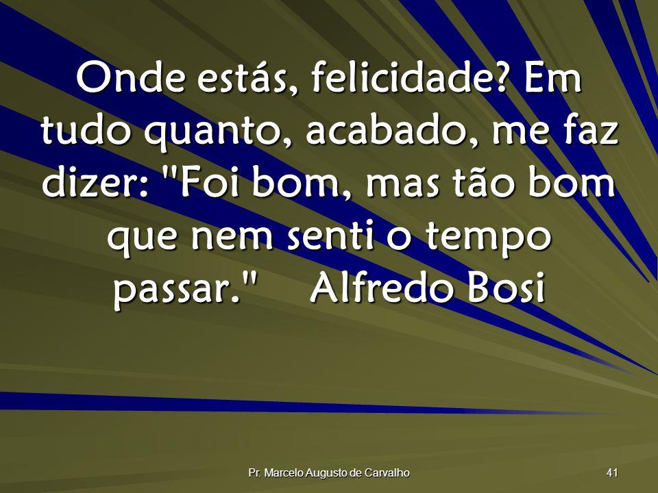 Pr. Marcelo Augusto de Carvalho 41 Onde estás, felicidade? Em tudo quanto, acabado, me faz dizer: ''Foi bom, mas tão bom que nem senti o tempo passar.