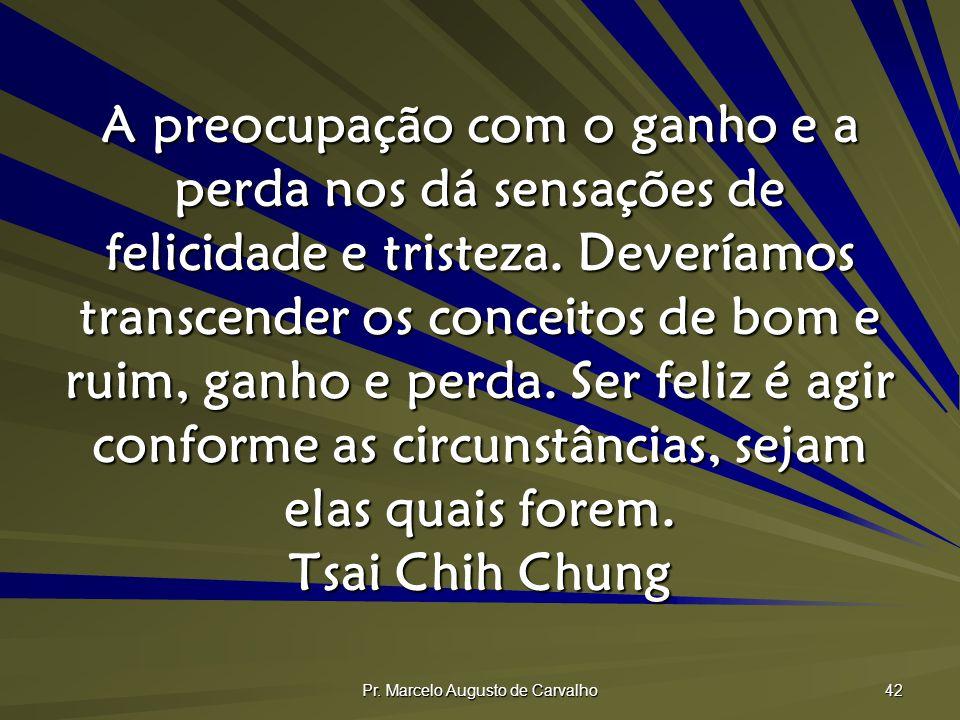 Pr. Marcelo Augusto de Carvalho 42 A preocupação com o ganho e a perda nos dá sensações de felicidade e tristeza. Deveríamos transcender os conceitos