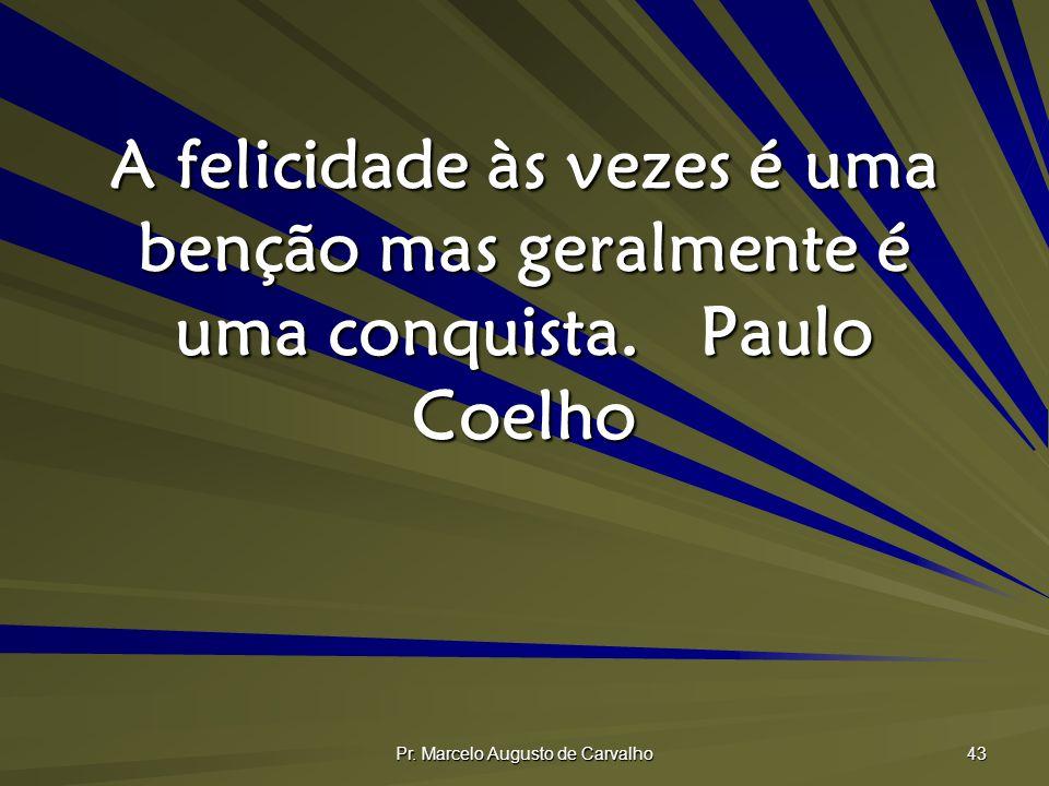 Pr. Marcelo Augusto de Carvalho 43 A felicidade às vezes é uma benção mas geralmente é uma conquista.Paulo Coelho