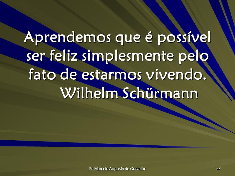 Pr. Marcelo Augusto de Carvalho 44 Aprendemos que é possível ser feliz simplesmente pelo fato de estarmos vivendo. Wilhelm Schürmann