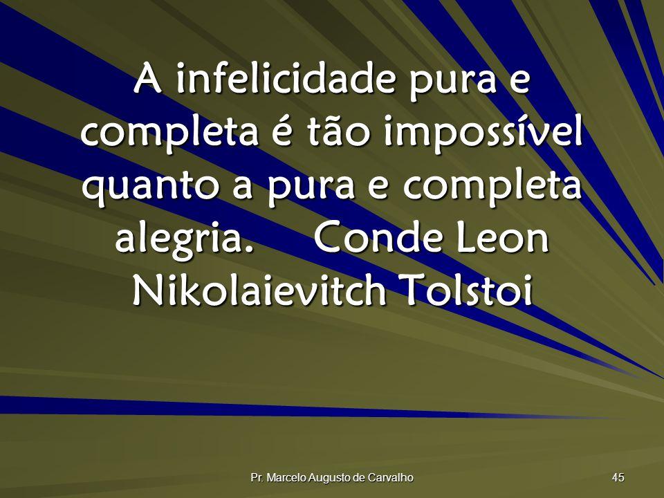 Pr. Marcelo Augusto de Carvalho 45 A infelicidade pura e completa é tão impossível quanto a pura e completa alegria.Conde Leon Nikolaievitch Tolstoi