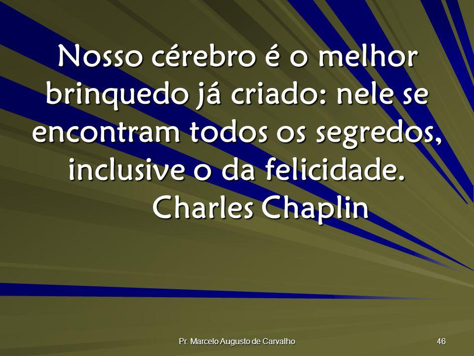 Pr. Marcelo Augusto de Carvalho 46 Nosso cérebro é o melhor brinquedo já criado: nele se encontram todos os segredos, inclusive o da felicidade. Charl