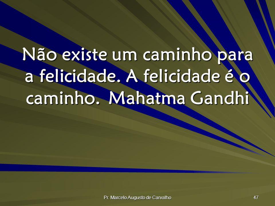 Pr. Marcelo Augusto de Carvalho 47 Não existe um caminho para a felicidade. A felicidade é o caminho.Mahatma Gandhi