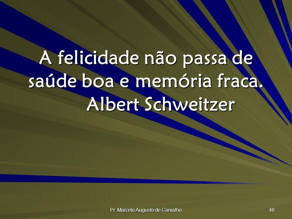 Pr. Marcelo Augusto de Carvalho 48 A felicidade não passa de saúde boa e memória fraca. Albert Schweitzer