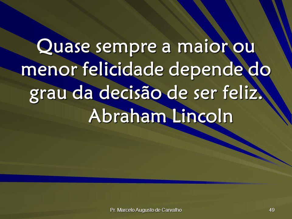 Pr. Marcelo Augusto de Carvalho 49 Quase sempre a maior ou menor felicidade depende do grau da decisão de ser feliz. Abraham Lincoln