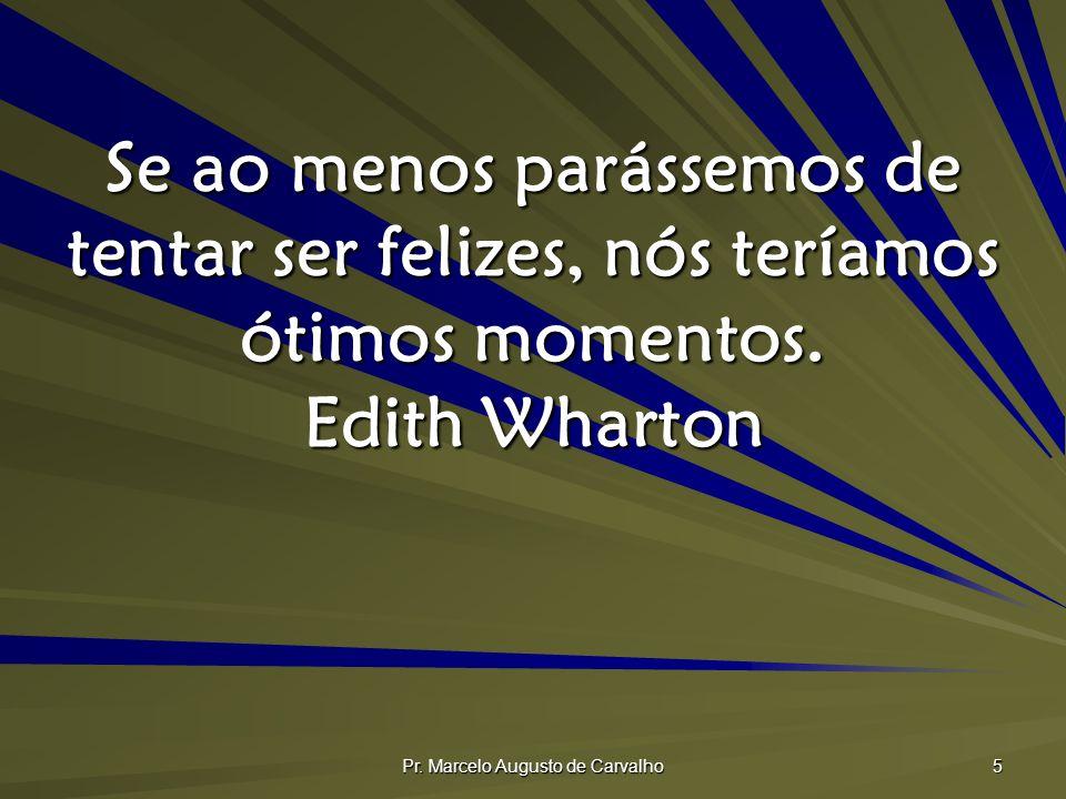 Pr. Marcelo Augusto de Carvalho 5 Se ao menos parássemos de tentar ser felizes, nós teríamos ótimos momentos. Edith Wharton
